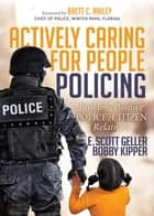 Actively Caring for People Policing - Building Positive Police/Citizen Relations ebook by E. Scott Geller, Bobby Kipper