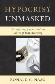 Hypocrisy Unmasked - Dissociation, Shame, and the Ethics of Inauthenticity ebook by Ronald C. Naso