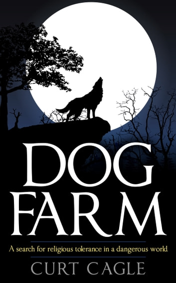 Dog Farm: A Search For Religious Tolerance In A Dangerous World ebook by Curt Cagle