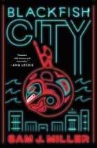 Blackfish City - A Novel eBook by Sam J Miller