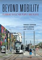 Beyond Mobility - Planning Cities for People and Places ebook by Robert Cervero, Stefan Al, Erick Guerra