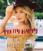 Pretty happy - gezond en mindful in je lichaam ebook by Kate Hudson, Elisabeth van Borselen