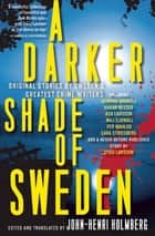 A Darker Shade of Sweden - Original Stories by Sweden's Greatest Crime Writers ebook by John-Henri Holmberg, Henning Mankell, Henning Nesser,...