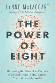 The Power of Eight - Harnessing the Miraculous Energies of a Small Group to Heal Others, Your Life, and the World ebook by Lynne McTaggart