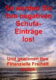 So werden Sie Ihre negativen Schufa-Einträge los! - So löschen Sie Ihre negativen Schufa-Einträge! ebook by Kobo.Web.Store.Products.Fields.ContributorFieldViewModel