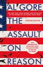 The Assault on Reason - Our Information Ecosystem, from the Age of Print to the Era of Trump ebook by Al Gore