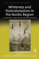 Whiteness and Postcolonialism in the Nordic Region - Exceptionalism, Migrant Others and National Identities ebook by Kristín Loftsdóttir, Lars Jensen
