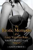 The Erotic Memoirs of a Lusty Victorian Rake: Volume 1 - Beginner's Luck ebook by Anonymous
