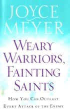 Weary Warriors, Fainting Saints - How You Can Outlast Every Attack of the Enemy ebook by Joyce Meyer