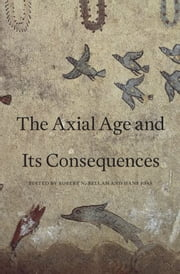 The Axial Age and Its Consequences ebook by Robert N. Bellah,Hans Joas