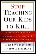 Stop Teaching Our Kids to Kill ebook by Gloria Degaetano,Dave Grossman