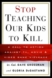 Stop Teaching Our Kids to Kill - A Call to Action Against TV, Movie & Video Game Violence ebook by Gloria Degaetano,Dave Grossman