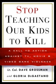 Stop Teaching Our Kids to Kill - A Call to Action Against TV, Movie & Video Game Violence ebook by Lt. Col. Dave Grossman,Gloria Degaetano