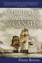 The American Invasion of Canada ebook by Pierre Berton