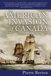 The American Invasion of Canada - The War of 1812's First Year ebook by Pierre Berton