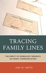 Tracing Family Lines - The Impact of Genealogy Research on Family Communication ebook by Amy M. Smith