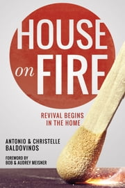 House on Fire - Revival Begins in the House ebook by Antonio Baldovinos,Christelle Baldovinos,Bob Meisner,Audrey Meisner