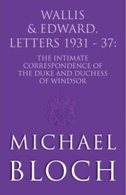 Wallis and Edward, Letters: 1931-37 - The Intimate Correspondence of the Duke and Duchess of Windsor ebook by Michael Bloch