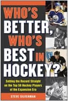 Who's Better, Who's Best in Hockey? - Setting the Record Straight on the Top 50 Hockey Players of the Expansion Era ebook by Steve Silverman