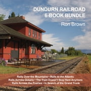 Dundurn Railroad 6-Book Bundle - Rails Over the Mountains / Rails to the Atlantic / Rails Across Ontario / and 3 more ebook by Ron Brown