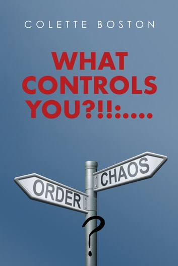 What Controls You?!!:.... - Order or Chaos! ebook by Colette Boston