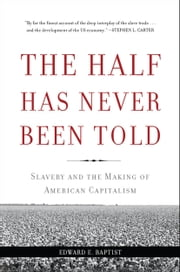 The Half Has Never Been Told - Slavery and the Making of American Capitalism ebook by Edward E. Baptist