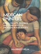 Mexican Painters - Rivera, Orozco, Siqueiros, and Other Artists of the Social Realist School ebook by MacKinley Helm