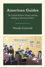 American Guides - The Federal Writers' Project and the Casting of American Culture ebook by Wendy Griswold