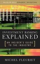 Investment Banking Explained: An Insider's Guide to the Industry : An Insider's Guide to the Industry: An Insider's Guide to the Industry ebook by Michel Fleuriet