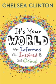 It's Your World - Get Informed, Get Inspired & Get Going! ebook by Chelsea Clinton