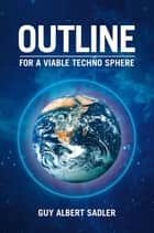 Outline For A Viable Techno Sphere ebook by Guy Albert Sadler