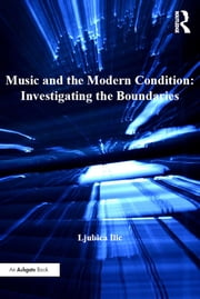 Music and the Modern Condition: Investigating the Boundaries ebook by Ljubica Ilic