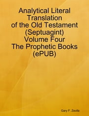 Analytical Literal Translation of the Old Testament (Septuagint) - Volume Four - The Prophetic Books (ePUB) ebook by Gary F. Zeolla
