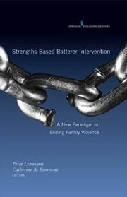 Strengths-Based Batterer Intervention - A New Paradigm in Ending Family Violence ebook by Dr. Catherine Simmons, PhD,Peter Lehmann, PhD, LCSW
