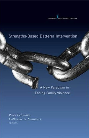 Strengths-Based Batterer Intervention - A New Paradigm in Ending Family Violence ebook by Dr. Catherine Simmons, PhD