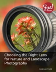 Choosing the Right Lens for Nature and Landscape Photography ebook by Rob Sheppard