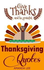 Thanksgiving Quotes: Give Thanks And Be Grateful ebook by Amanda Lee