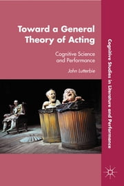 Toward a General Theory of Acting - Cognitive Science and Performance ebook by John Lutterbie