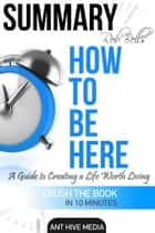 Rob Bell's How to Be Here: A Guide to Creating a Life Worth Living | Summary ebook by Ant Hive Media