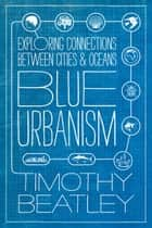 Blue Urbanism - Exploring Connections Between Cities and Oceans ebook by Timothy Beatley
