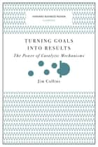 Turning Goals into Results (Harvard Business Review Classics) - The Power of Catalytic Mechanisms eBook by Jim Collins