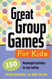 Great Group Games for Kids: 150 Meaningful Activities for Any Setting ebook by Ragsdale, Susan