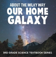 About the Milky Way (Our Home Galaxy) : 3rd Grade Science Textbook Series - Solar System for Kids ebook by Baby Professor