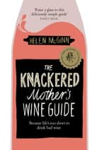 The Knackered Mother's Wine Guide - Because Life's too Short to Drink Bad Wine ebook by Helen McGinn