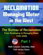 Reclamation: Managing Water in the West - The Bureau of Reclamation: From Developing to Managing Water, 1945-2000, Volume 2 - Part 1: Hells Canyon, Columbia, Utah, Arizona, Fish versus Dams ebook by Progressive Management