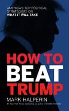 How to Beat Trump - America's Top Political Strategists on What It Will Take ebook by Mark Halperin