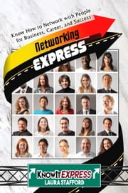 Networking Express: Know How to Network with People for Business, Career, and Success ebook by KnowIt Express,Laura Stafford