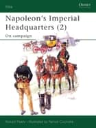 Napoleon's Imperial Headquarters (2) - On campaign ebook by Ronald Pawly, Patrice Courcelle