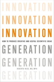 Innovation Generation - How to Produce Creative and Useful Scientific Ideas ebook by Roberta B. Ness, MD, MPH
