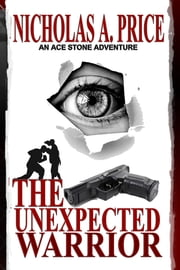 The Unexpected Warrior: An Ace Stone Adventure I ebook by Nicholas A. Price